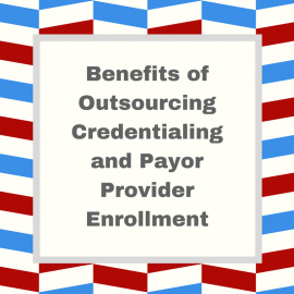 Benefits of Outsourcing Credentialing and Payor Provider Enrollment