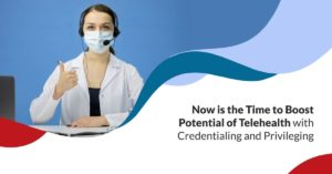 Now is the Time to Boost Potential of Telehealth with Credentialing and Privileging 300x157 | BLOG | STATMedCare Payor and Physician Enrollment and Credentialing